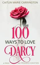 100 Ways to Love Darcy - A Pride and Prejudice Variation ebook by