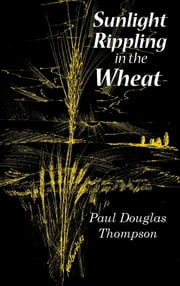 Sunlight Rippling in the Wheat - An Expanded Version of Wheat Rippling in the Sunlight ebook by Paul Douglas Thompson