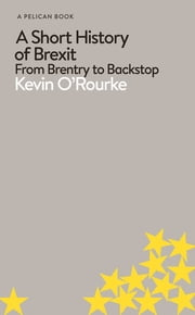 A Short History of Brexit - From Brentry to Backstop ebook by Kevin O'Rourke