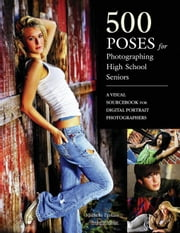 500 Poses for Photographing High School Seniors: A Visual Sourcebook for Digital Portrait Photographers ebook by Perkins, Michelle
