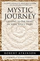 Mystic Journey - Getting to the Heart of Your Soul's Story ebook by Robert Atkinson