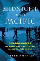 Midnight in the Pacific - Guadalcanal--The World War II Battle That Turned the Tide of War eBook by Joseph Wheelan