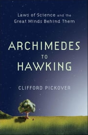 Archimedes to Hawking - Laws of Science and the Great Minds Behind Them ebook by Clifford Pickover