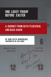 One Lousy Friday Before Easter - A Journey from Faith to Despair, and Back Again ebook by Bob Keith Bonebrake