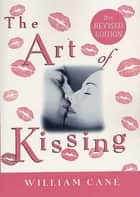 The Art of Kissing, 2nd Revised Edition - The Truth About What Men and Women Do, Think, and Feel ebook by William Cane
