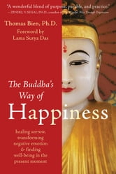 The Buddha's Way of Happiness - Healing Sorrow, Transforming Negative Emotion, and Finding Well-Being in the Present Moment ebook by Thomas Bien, PhD