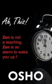 Ah This! - Zen Is Not a Teaching, Zen Is an Alarm to Wake You Up! ebook by Osho, Osho International Foundation