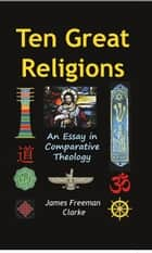 Ten Great Religions - An Essay in Comparative Theology ebook by James Clark