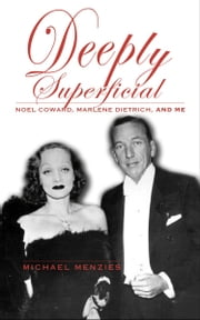 Deeply Superficial - Noel Coward, Marlene Dietrich, and Me ebook by Michael Menzies