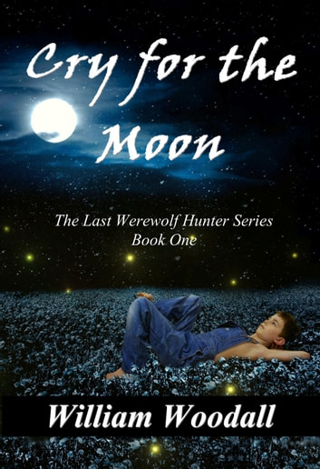 Cry for the Moon: The Last Werewolf Hunter, Book 1 ebook by William Woodall