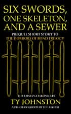 Six Swords, One Skeleton and a Sewer (Prequel to The Horrors of Bond Trilogy) ebook by Ty Johnston