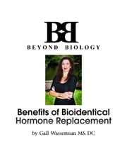 Benefits of Bioidentical Hormone Replacement - What Your Doctor May Not Tell You About Hormone Replacement ebook by Dr Gail Wasserman MS,DC