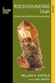 Rockhounding Utah: A Guide to the State's Best Rockhounding Sites ebook by Kappele, William A.