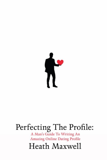 Perfecting The Profile: A Man's Guide To Writing An Amazing Online Dating Profile eBook by Heath Maxwell