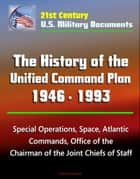21st Century U.S. Military Documents: The History of the Unified Command Plan 1946 - 1993 - Special Operations, Space, Atlantic Commands, Office of the Chairman of the Joint Chiefs of Staff ebook by Progressive Management