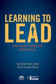 Learning to Lead - What Really Works for Women in Law ebook by Gindi Eckel Vincent,Mary B. Cranston,ABA Commission on Women in the Profession
