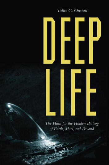 Deep Life - The Hunt for the Hidden Biology of Earth, Mars, and Beyond ebook by Tullis C. Onstott