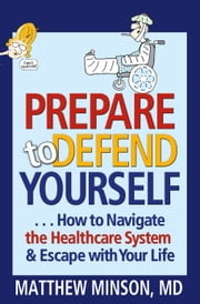 Prepare to Defend Yourself ... How to Navigate the Healthcare System and Escape with Your Life ebook by Matthew Minson