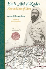 Emir Abd el-Kader - Hero and Saint of Islam ebook by Ahmed Bouyerdene,Eric Geoffroy