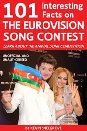 101 Interesting Facts on The Eurovision Song Contest - Learn About the Annual Song Competition ebook by Kevin Snelgrove
