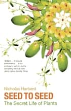 Seed to Seed - The Secret Life of Plants ebook by Nicholas Harberd