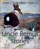 Uncle Remus Stories (Annotated) ebook by Joel Chandler Harris