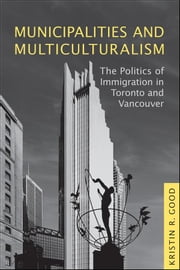 Municipalities and Multiculturalism - The Politics of Immigration in Toronto and Vancouver ebook by Kristin  Good