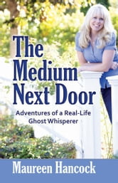 The Medium Next Door: Adventures of a Real-Life Ghost Whisperer - Adventures of a Real-Life Ghost Whisperer ebook by Maureen Hancock