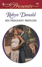His Pregnant Princess ebook by Robyn Donald