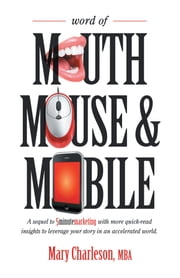 Word of Mouth Mouse and Mobile - A Sequel of Five-Minute Marketing with More Quick-Read Insights to Leverage Your Story in an Accelerated World ebook by Mary Charleson, MBA