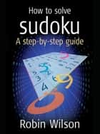 How to solve Sudoku - A Step-by-step Guide ebook by Robin J. Wilson