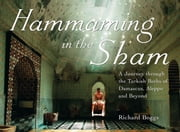 Hammaming in the Sham - A Journey Through the Turkish Baths of Damascus, Aleppo and Beyond ebook by Richard Boggs