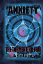 Anxiety The Tormenting Fear ebook by Mary Robinson