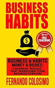 "Business Habits Business, & Habits-Money, & Riches: 5 Business ""Rituals"" That Transform Your Business Forever ebook by fernando colosimo"