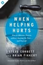 When Helping Hurts - How to Alleviate Poverty Without Hurting the Poor . . . and Yourself ebook by Steve Corbett, Brian Fikkert, John Perkins,...