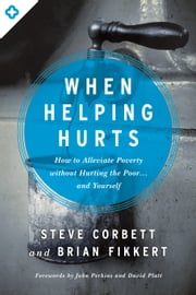 When Helping Hurts - How to Alleviate Poverty Without Hurting the Poor . . . and Yourself ebook by Steve Corbett,Brian Fikkert,John Perkins,David Platt