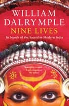 Nine Lives: In Search of the Sacred in Modern India - In Search of the Sacred in Modern India ebook by William Dalrymple