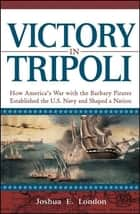 Victory in Tripoli - How America's War with the Barbary Pirates Established the U.S. Navy and Shaped a Nation ebook by Joshua London
