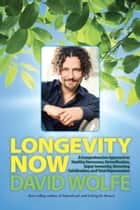 Longevity Now - A Comprehensive Approach to Healthy Hormones, Detoxification, Super Immunity, Reversing Calcification, and Total Rejuvenation ebook by David Wolfe