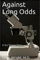 Against Long Odds - A Six Sigma Story ebook by Colin Wright, M.D.