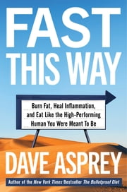 Fast This Way - Burn Fat, Heal Inflammation, and Eat Like the High-Performing Human You Were Meant to Be ebook by Dave Asprey