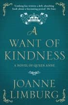 A Want of Kindness - A Novel of Queen Anne ebook by Joanne Limburg