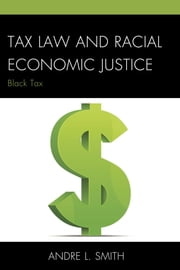 Tax Law and Racial Economic Justice - Black Tax ebook by Andre L. Smith