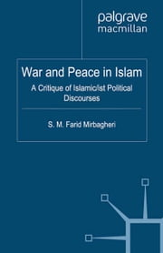 War and Peace in Islam - A Critique of Islamic/ist Political Discourses ebook by S. Mirbagheri
