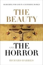 The Beauty and the Horror - Searching For God In A Suffering World ebook by Richard Harries