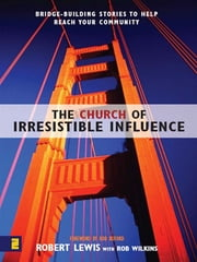 The Church of Irresistible Influence: Bridge-Building Stories to Help Reach Your Community ebook by Robert Lewis,Rob Wilkins