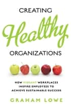 Creating Healthy Organizations - How Vibrant Workplaces Inspire Employees to Achieve Sustainable Success ebook by Graham Lowe