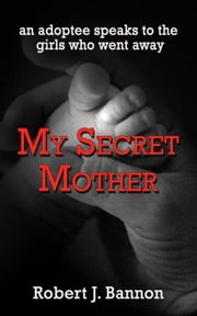 My Secret Mother: an adoptee speaks to the girls who went away ebook by Robert Bannon