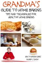 Grandma's Guide to Home Baking Tips and techniques for Healthy Home Baking ebook by Dueep J. Singh