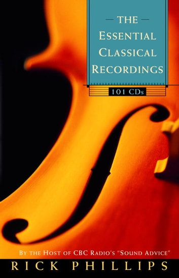 The Essential Classical Recordings - 100 CDs for Today's Listener eBook by Rick Phillips
